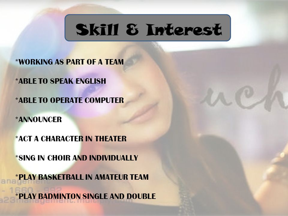 *WORKING AS PART OF A TEAM *ABLE TO SPEAK ENGLISH *ABLE TO OPERATE COMPUTER *ANNOUNCER *ACT A CHARACTER IN THEATER *SING IN CHOIR AND INDIVIDUALLY *PLAY BASKETBALL IN AMATEUR TEAM *PLAY BADMINTON SINGLE AND DOUBLE Skill & Interest