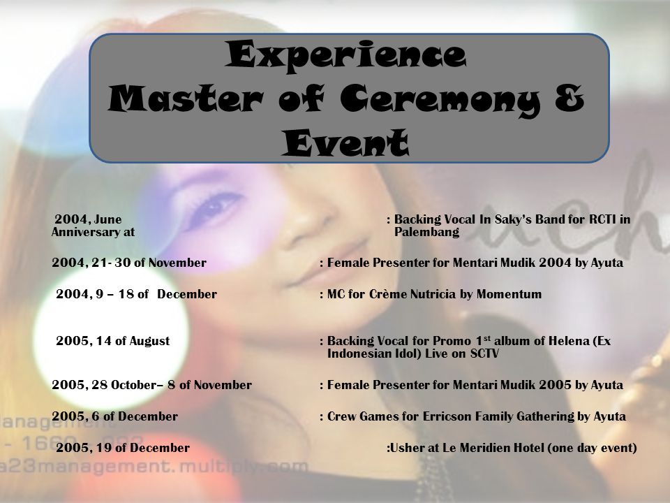 Experience Master of Ceremony & Event 2004, June: Backing Vocal In Saky's Band for RCTI in Anniversary at Palembang 2004, of November : Female Presenter for Mentari Mudik 2004 by Ayuta 2004, 9 – 18 of December: MC for Crème Nutricia by Momentum 2005, 14 of August : Backing Vocal for Promo 1 st album of Helena (Ex Indonesian Idol) Live on SCTV 2005, 28 October– 8 of November: Female Presenter for Mentari Mudik 2005 by Ayuta 2005, 6 of December: Crew Games for Erricson Family Gathering by Ayuta 2005, 19 of December:Usher at Le Meridien Hotel (one day event)