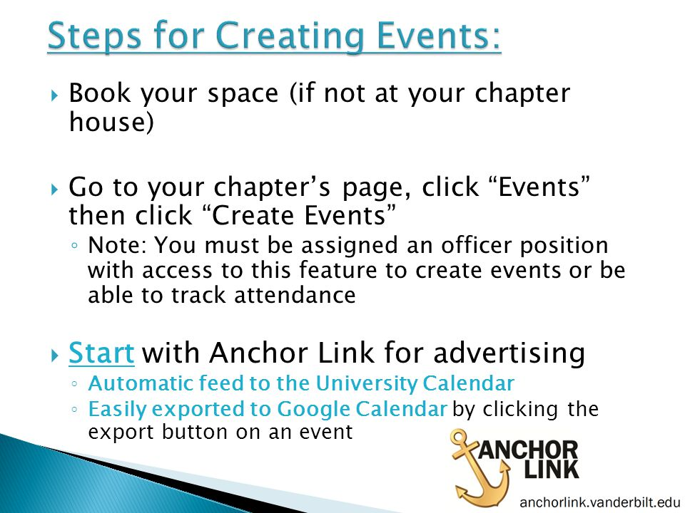  Book your space (if not at your chapter house)  Go to your chapter's page, click Events then click Create Events ◦ Note: You must be assigned an officer position with access to this feature to create events or be able to track attendance  Start with Anchor Link for advertising ◦ Automatic feed to the University Calendar ◦ Easily exported to Google Calendar by clicking the export button on an event