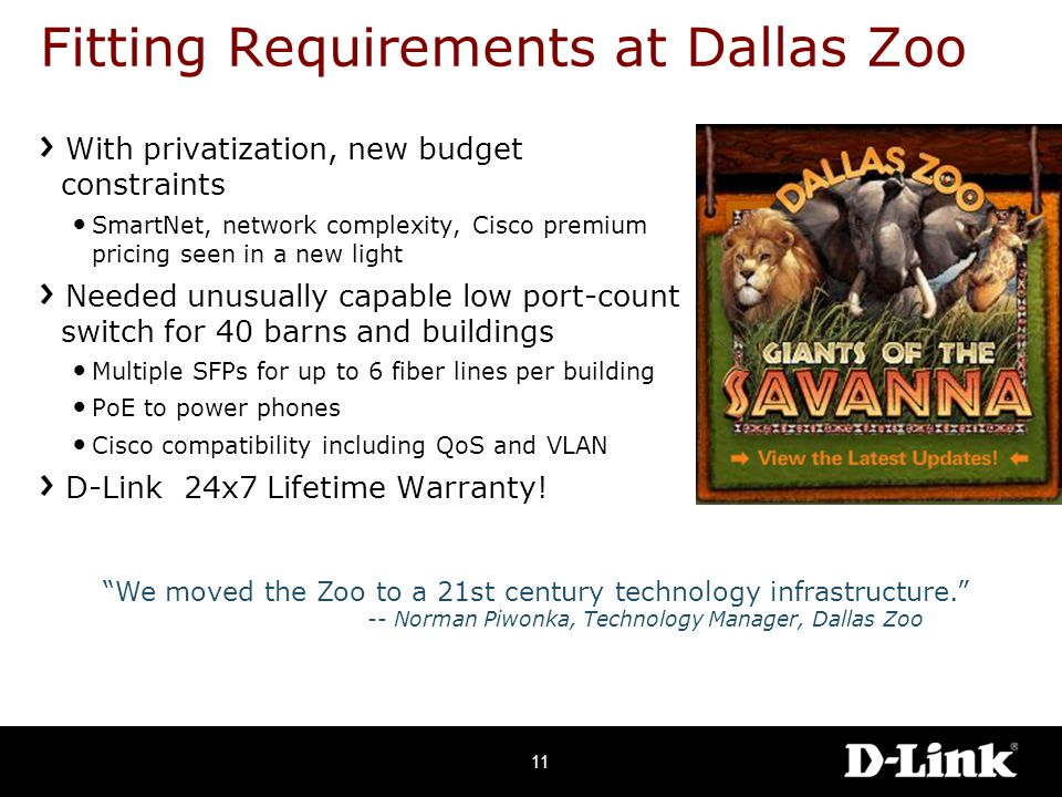Fitting Requirements at Dallas Zoo With privatization, new budget constraints SmartNet, network complexity, Cisco premium pricing seen in a new light Needed unusually capable low port-count switch for 40 barns and buildings Multiple SFPs for up to 6 fiber lines per building PoE to power phones Cisco compatibility including QoS and VLAN D-Link 24x7 Lifetime Warranty.