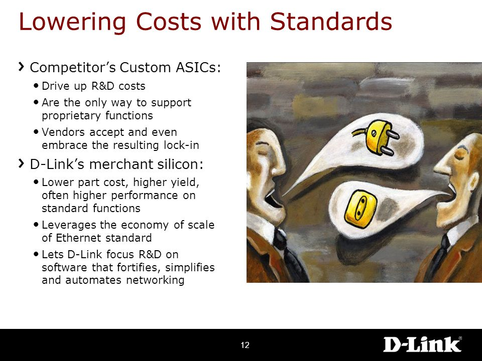 Lowering Costs with Standards Competitor's Custom ASICs: Drive up R&D costs Are the only way to support proprietary functions Vendors accept and even embrace the resulting lock-in D-Link's merchant silicon: Lower part cost, higher yield, often higher performance on standard functions Leverages the economy of scale of Ethernet standard Lets D-Link focus R&D on software that fortifies, simplifies and automates networking 12