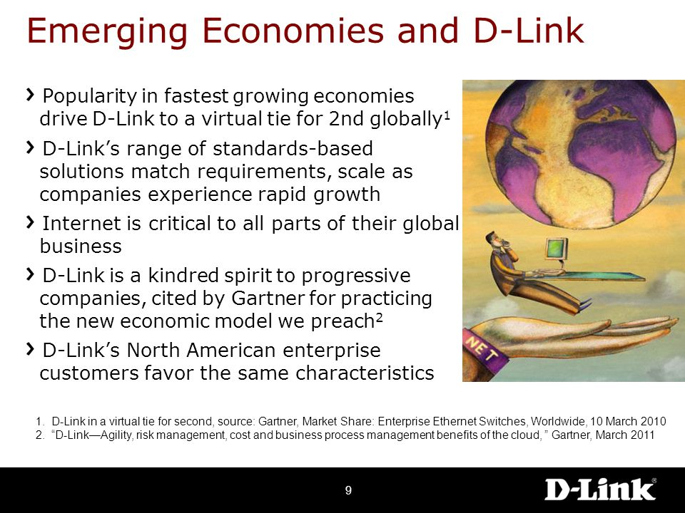 Emerging Economies and D-Link Popularity in fastest growing economies drive D-Link to a virtual tie for 2nd globally 1 D-Link's range of standards-based solutions match requirements, scale as companies experience rapid growth Internet is critical to all parts of their global business D-Link is a kindred spirit to progressive companies, cited by Gartner for practicing the new economic model we preach 2 D-Link's North American enterprise customers favor the same characteristics 1.
