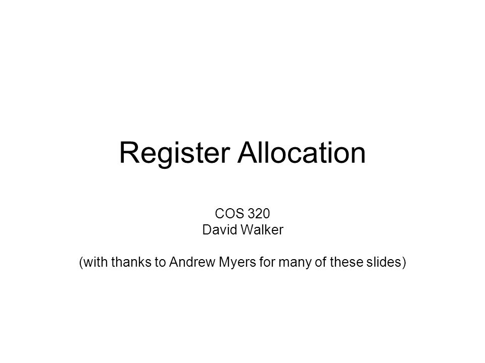 Register Allocation COS 320 David Walker (with thanks to Andrew Myers for many of these slides)