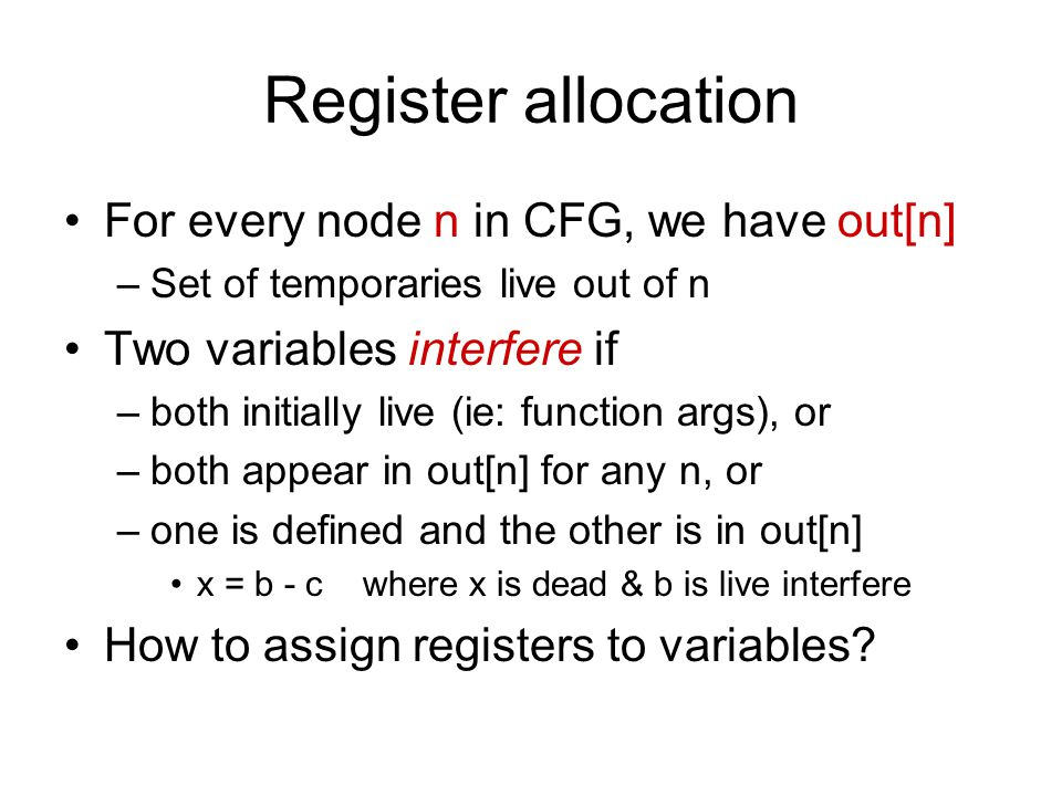 Register allocation For every node n in CFG, we have out[n] –Set of temporaries live out of n Two variables interfere if –both initially live (ie: function args), or –both appear in out[n] for any n, or –one is defined and the other is in out[n] x = b - c where x is dead & b is live interfere How to assign registers to variables
