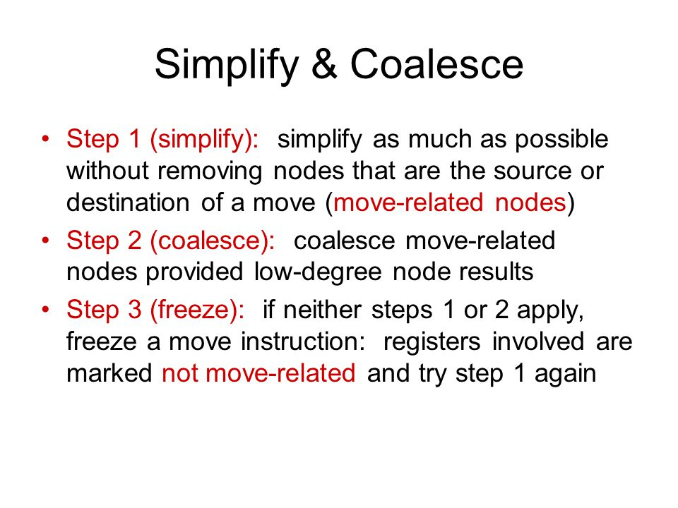 Simplify & Coalesce Step 1 (simplify): simplify as much as possible without removing nodes that are the source or destination of a move (move-related nodes) Step 2 (coalesce): coalesce move-related nodes provided low-degree node results Step 3 (freeze): if neither steps 1 or 2 apply, freeze a move instruction: registers involved are marked not move-related and try step 1 again