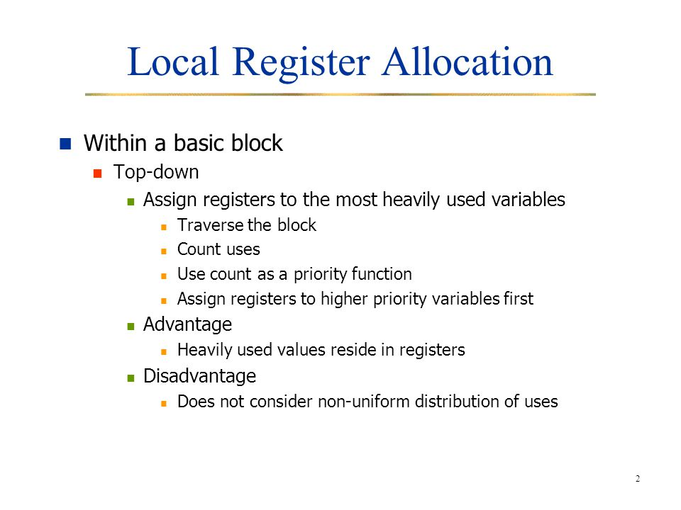 2 Local Register Allocation Within a basic block Top-down Assign registers to the most heavily used variables Traverse the block Count uses Use count