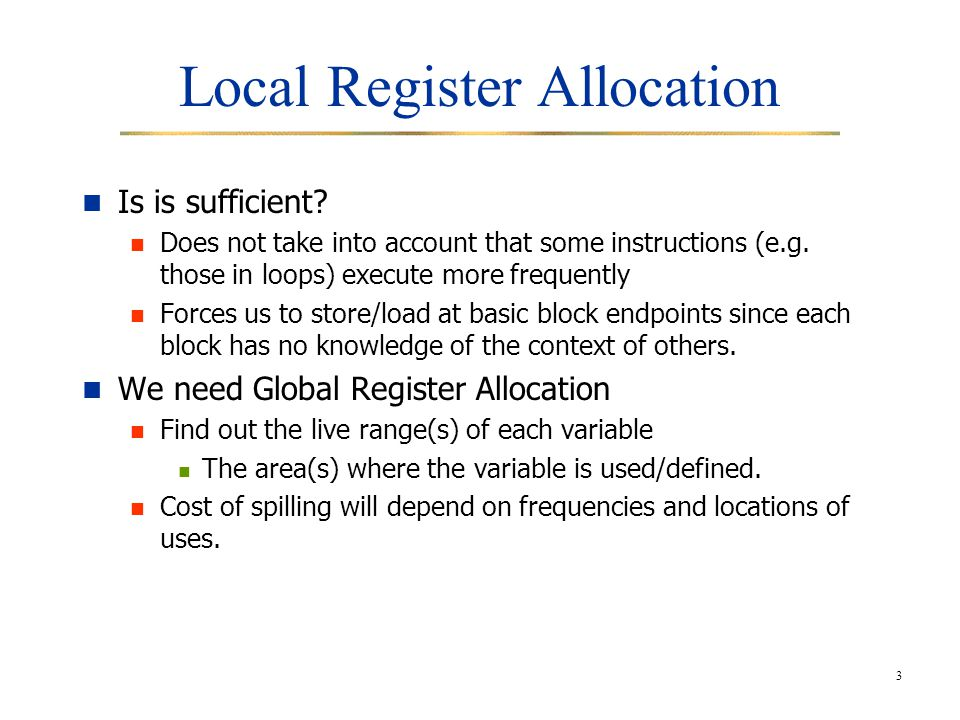 4 Global register allocation Global register allocation can be seen as a graph coloring problem Basic idea: Identify the live range of each variable Build an interference graph that represents conflicts between live ranges (two nodes are connected if the variables they represent are live at the same moment) Issue : copy statements Coalesce live ranges.