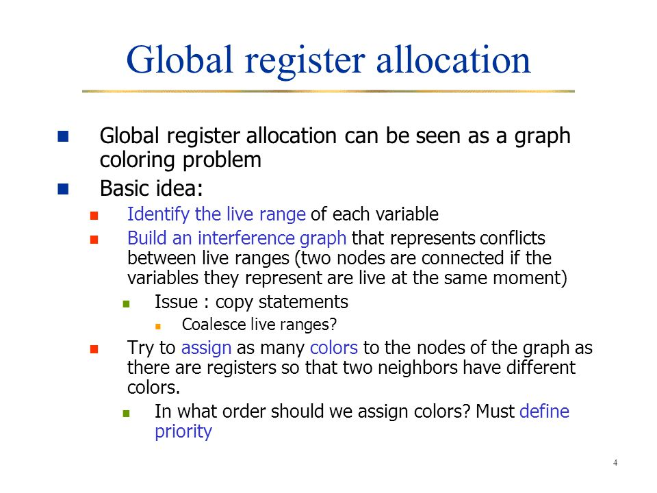 4 Global register allocation Global register allocation can be seen as a graph coloring problem Basic idea: Identify the live range of each variable B