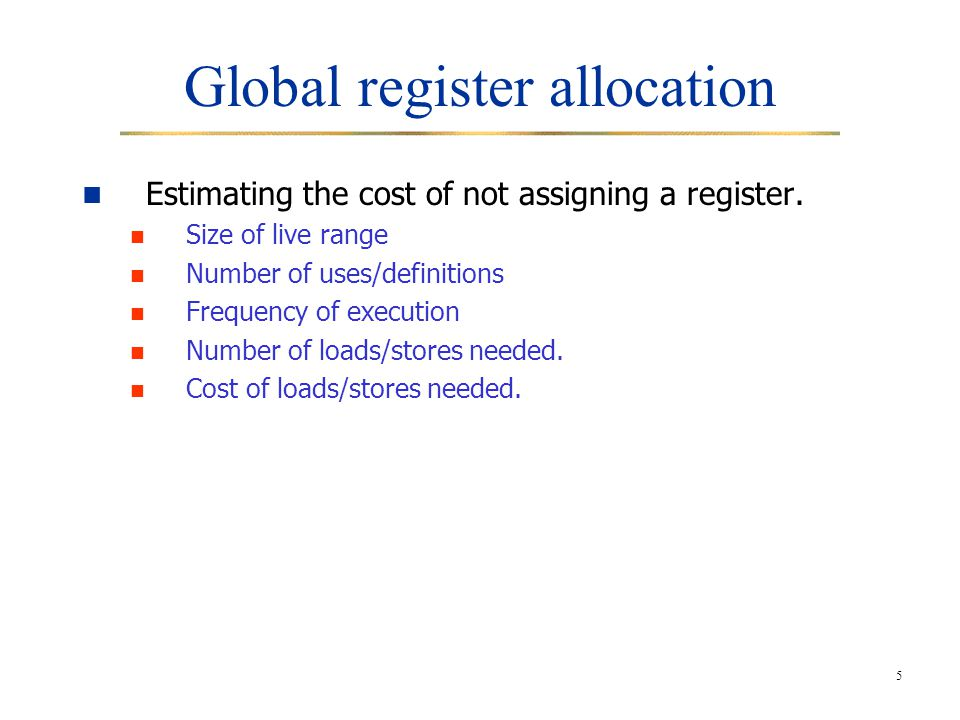 5 Global register allocation Estimating the cost of not assigning a register. Size of live range Number of uses/definitions Frequency of execution Num