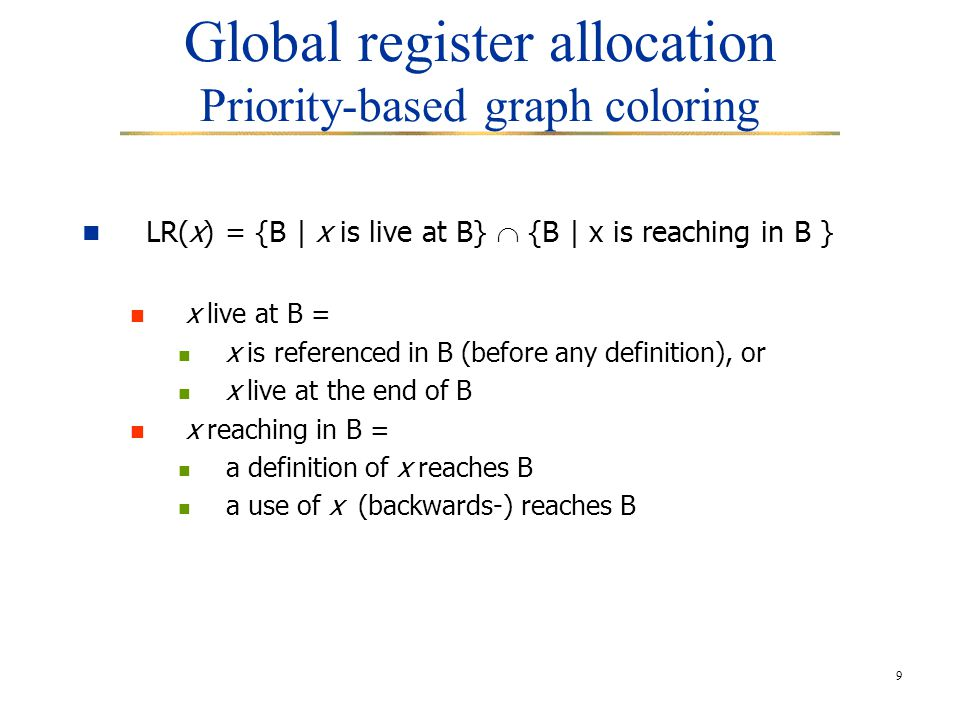 10 Global register allocation Priority-based graph coloring Interference graph: nodes : live ranges of variables edges : two live ranges are connected if their intersection in non-empty meaning : if two live ranges are connected, then the variables they represent are both live at the same point, so they will need to be stored in different registers