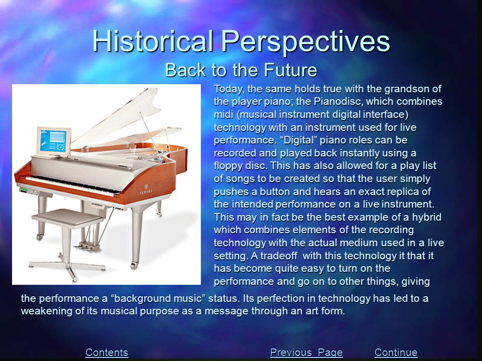 Today, the same holds true with the grandson of the player piano; the Pianodisc, which combines midi (musical instrument digital interface) technology with an instrument used for live performance.