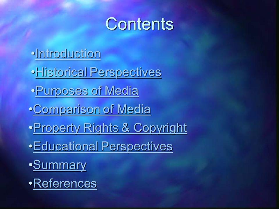 IntroductionIntroductionIntroduction Historical PerspectivesHistorical PerspectivesHistorical PerspectivesHistorical Perspectives Purposes of MediaPurposes of MediaPurposes of MediaPurposes of Media Comparison of MediaComparison of MediaComparison of MediaComparison of Media Property Rights & CopyrightProperty Rights & CopyrightProperty Rights & CopyrightProperty Rights & Copyright Educational PerspectivesEducational PerspectivesEducational PerspectivesEducational PerspectivesContents SummarySummarySummary ReferencesReferencesReferences