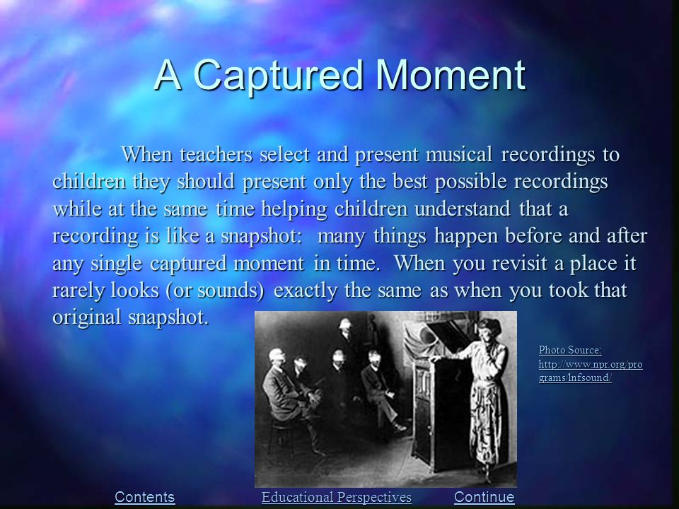 A Captured Moment When teachers select and present musical recordings to children they should present only the best possible recordings while at the same time helping children understand that a recording is like a snapshot: many things happen before and after any single captured moment in time.