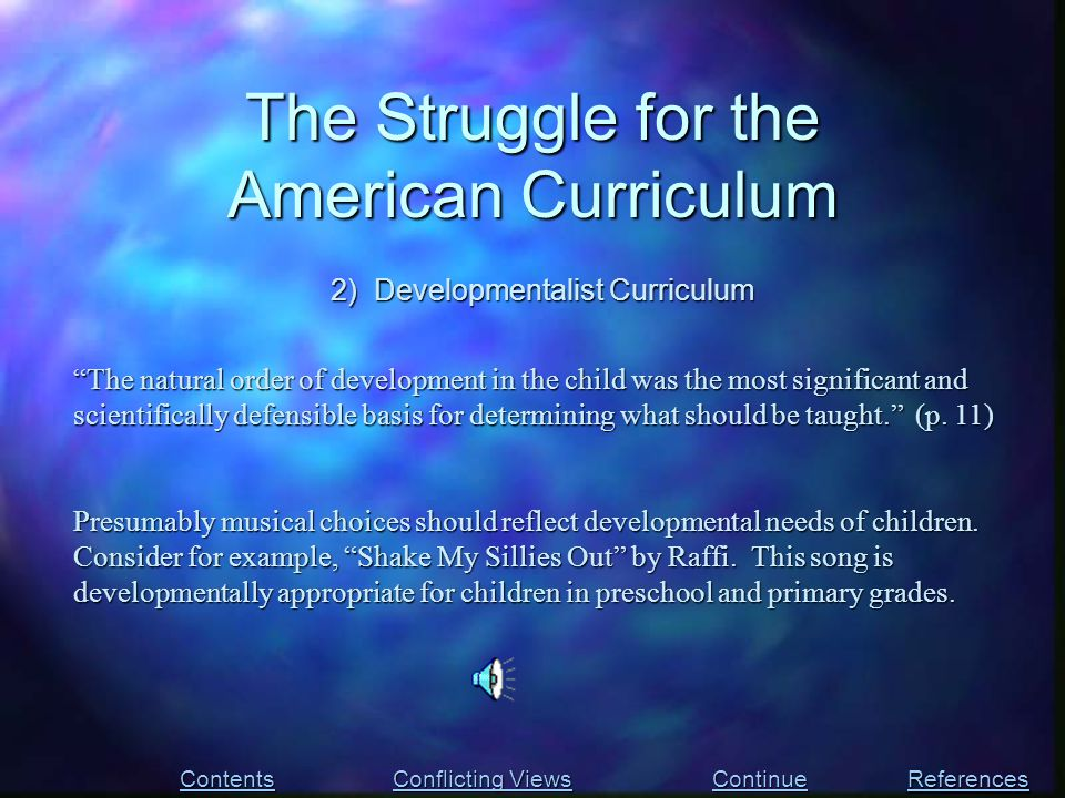 The Struggle for the American Curriculum Contents Conflicting Views Conflicting Views References 2) Developmentalist Curriculum The natural order of development in the child was the most significant and scientifically defensible basis for determining what should be taught. (p.
