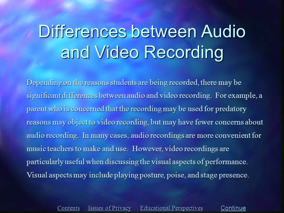 Differences between Audio and Video Recording Contents Issues of Privacy Issues of Privacy Educational Perspectives Educational Perspectives Depending on the reasons students are being recorded, there may be significant differences between audio and video recording.
