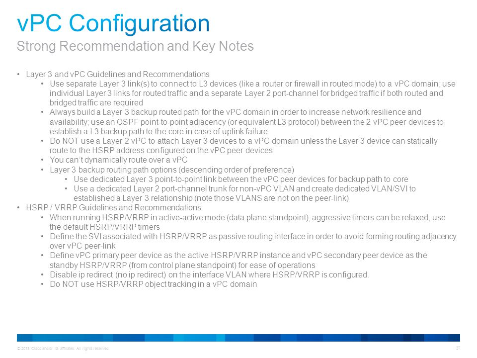 © 2013 Cisco and/or its affiliates. All rights reserved. 37 Layer 3 and vPC Guidelines and Recommendations Use separate Layer 3 link(s) to connect to