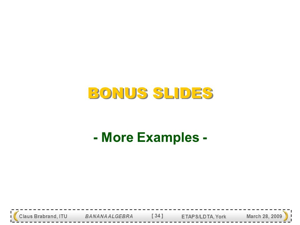 [ 34 ] Claus Brabrand, ITU BANANA ALGEBRA March 28, 2009 ETAPS/LDTA, York BONUS SLIDES - More Examples -