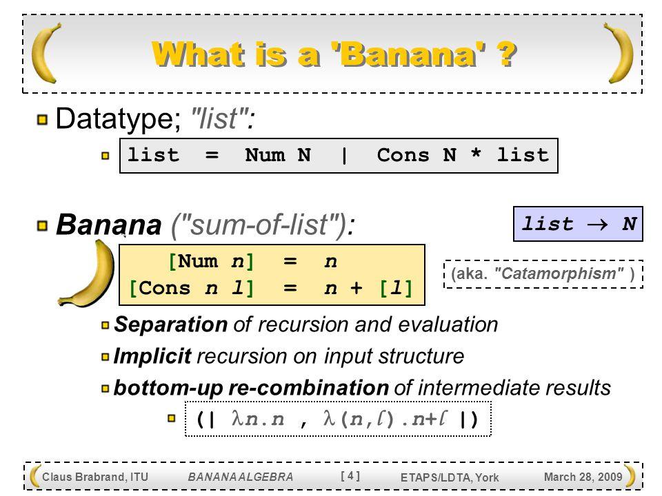 [ 5 ] Claus Brabrand, ITU BANANA ALGEBRA March 28, 2009 ETAPS/LDTA, York Language Transformation Bananas (statically typed): Source language: L S Target language: L T Nonterminal-typing:  Reconstructors: c list = Num N   Cons N * list tree = Nil   Leaf N   Node N * tree * tree [Num n] = Leaf n [Cons n l] = Node n (Nil) [l] [list -> tree] (  L S -> L T [  ] c  ) Type-check able.