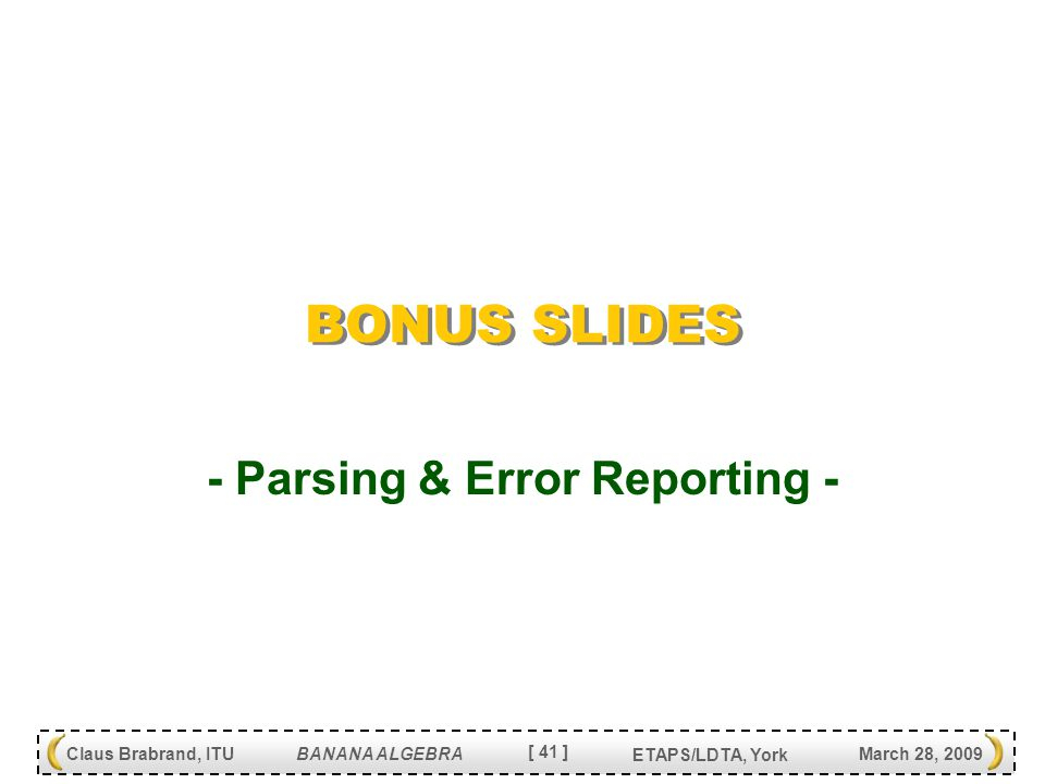 [ 41 ] Claus Brabrand, ITU BANANA ALGEBRA March 28, 2009 ETAPS/LDTA, York BONUS SLIDES - Parsing & Error Reporting -