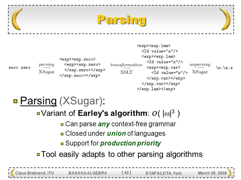 [ 42 ] Claus Brabrand, ITU BANANA ALGEBRA March 28, 2009 ETAPS/LDTA, York Parsing Parsing (XSugar): Variant of Earley s algorithm: O ( |  | 3 ) Can parse any context-free grammar Closed under union of languages Support for production priority Tool easily adapts to other parsing algorithms