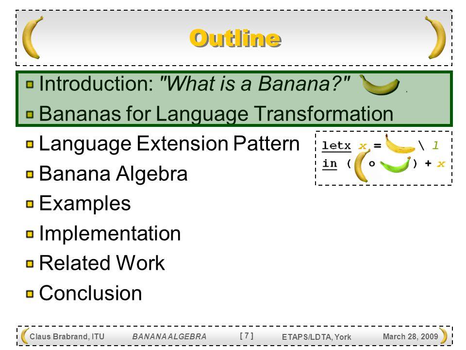 [ 8 ] Claus Brabrand, ITU BANANA ALGEBRA March 28, 2009 ETAPS/LDTA, York Language Extension Pattern [var V] = var V [lam V E] = lam V [E ] [app E 1 E 2 ] = app [E 1 ] [E 2 ] [zero] = lam z (var z) [succ E] = lam s [E ] [pred E] = app [E ] (lam z (var z)) Numeral extension:Lambda-Calculus: Nonterminal typing: Reconstructors: [Exp -> Exp] Exp : var Id : lam Id * Exp : app Exp * Exp : zero : succ Exp : pred Exp Exp : var Id : lam Id * Exp : app Exp * Exp LT LT LS LS   c c (  L S -> L T [  ] c  ) Catamorphism: Using very simple numeral encoding
