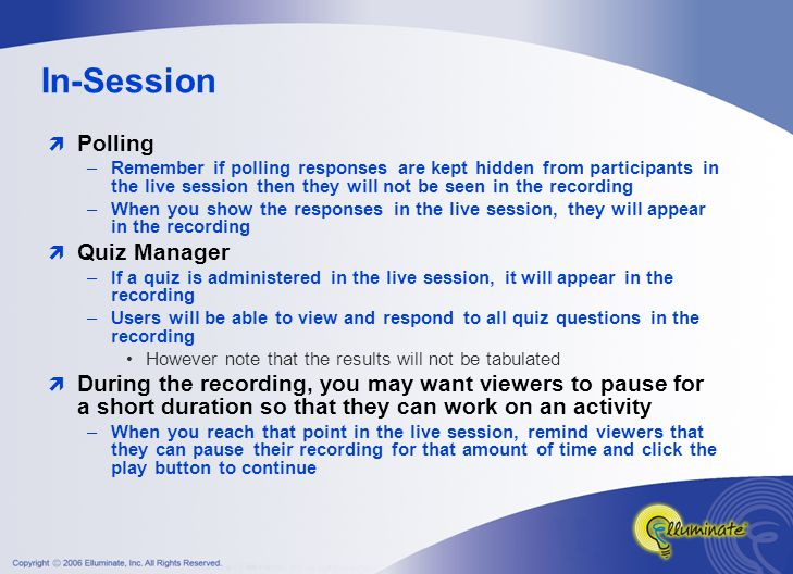 In-Session  Polling –Remember if polling responses are kept hidden from participants in the live session then they will not be seen in the recording –When you show the responses in the live session, they will appear in the recording  Quiz Manager –If a quiz is administered in the live session, it will appear in the recording –Users will be able to view and respond to all quiz questions in the recording However note that the results will not be tabulated  During the recording, you may want viewers to pause for a short duration so that they can work on an activity –When you reach that point in the live session, remind viewers that they can pause their recording for that amount of time and click the play button to continue