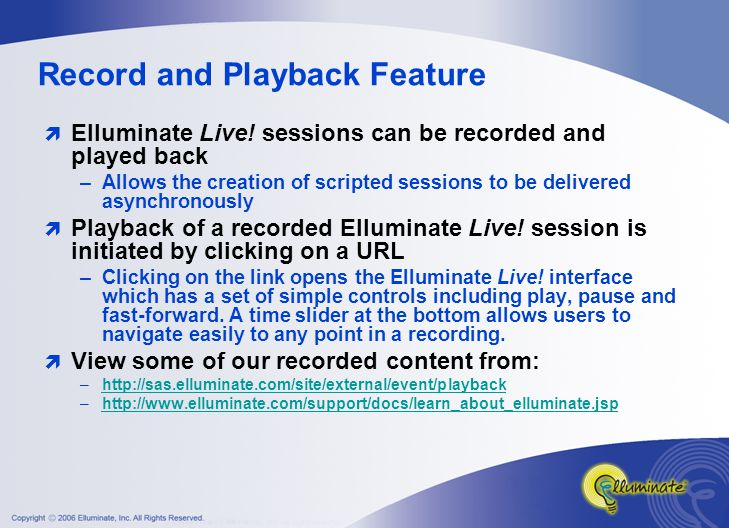 Interactive Recordings  Sessions can be recorded for later playback –Participants can review for improved understanding –Absent Participants never miss a session –Create a library of recorded learning objects –Moderator controls recording  Recordings are very interactive –Ability to save/print presentations –Ability to pause, forward, rewind or navigate to a certain location in the recording –Include Web Tours, File Transfers and User Profiles
