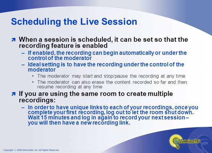 Preparing for the Session  Optimal Duration –Modularize your content rather than creating one long recording Since recordings can not be edited in our proprietary format, this reduces the number of times you have to re-record the session  Create a script if desired  Plan to incorporate the different features in Elluminate to include variety in the session  Practice prior to recording the session