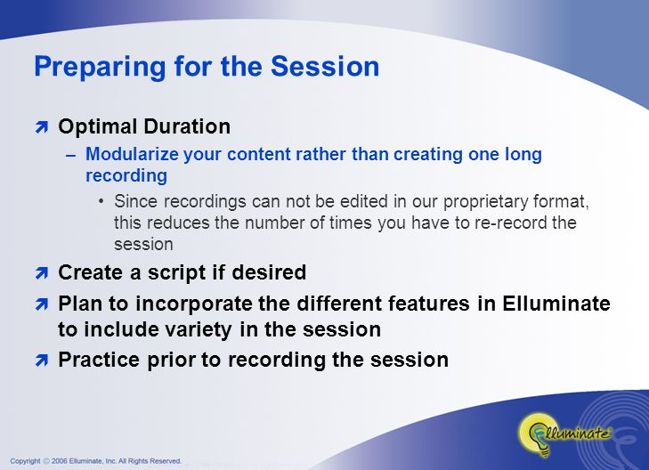 Preparing for the Session  Optimal Duration –Modularize your content rather than creating one long recording Since recordings can not be edited in our proprietary format, this reduces the number of times you have to re-record the session  Create a script if desired  Plan to incorporate the different features in Elluminate to include variety in the session  Practice prior to recording the session
