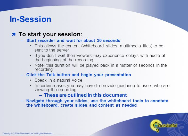 In-Session  To start your session: –Start recorder and wait for about 30 seconds This allows the content (whiteboard slides, multimedia files) to be sent to the server If you don't wait then viewers may experience delays with audio at the beginning of the recording Note: this duration will be played back in a matter of seconds in the recording –Click the Talk button and begin your presentation Speak in a natural voice In certain cases you may have to provide guidance to users who are viewing the recording –These are outlined in this document –Navigate through your slides, use the whiteboard tools to annotate the whiteboard, create slides and content as needed