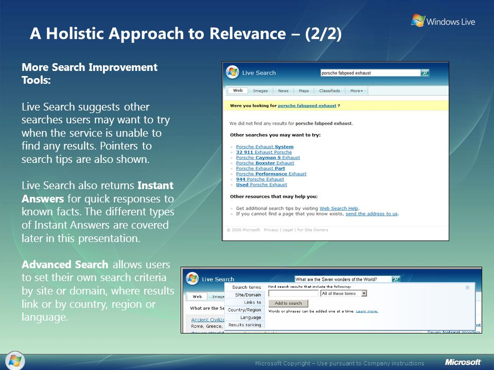Microsoft Copyright – Use pursuant to Company instructions The search bar in Live Search helps people find relevant results faster by allowing them to view results segmented by type, such as Web pages, images, news articles, maps and directions, classified ads, and more (in the drop-down box), without the need to re-enter the same query each time or leave the page.