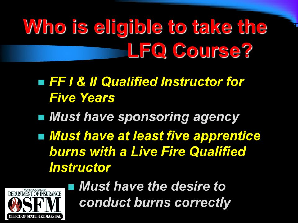 NFPA 1403 n FF I & II Qualified Instructor for Five Years n Must have sponsoring agency n Must have at least five apprentice burns with a Live Fire Qu