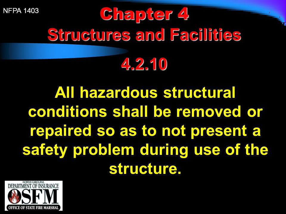 NFPA 1403 Chapter 4 Structures and Facilities 4.2.10 All hazardous structural conditions shall be removed or repaired so as to not present a safety pr