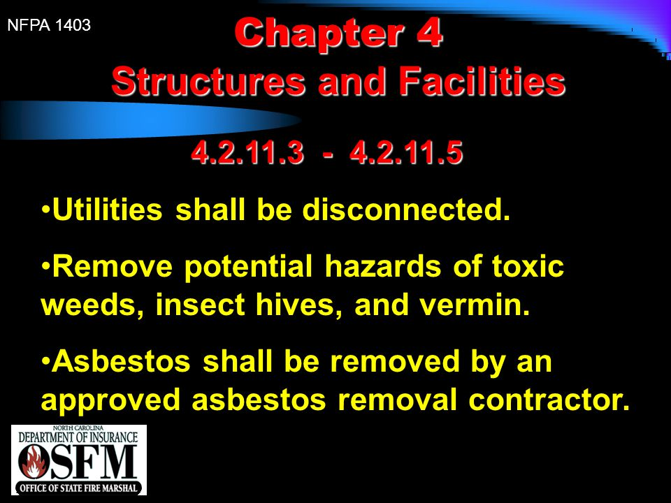 NFPA 1403 Chapter 4 Structures and Facilities 4.2.11.3 - 4.2.11.5 Utilities shall be disconnected. Remove potential hazards of toxic weeds, insect hiv