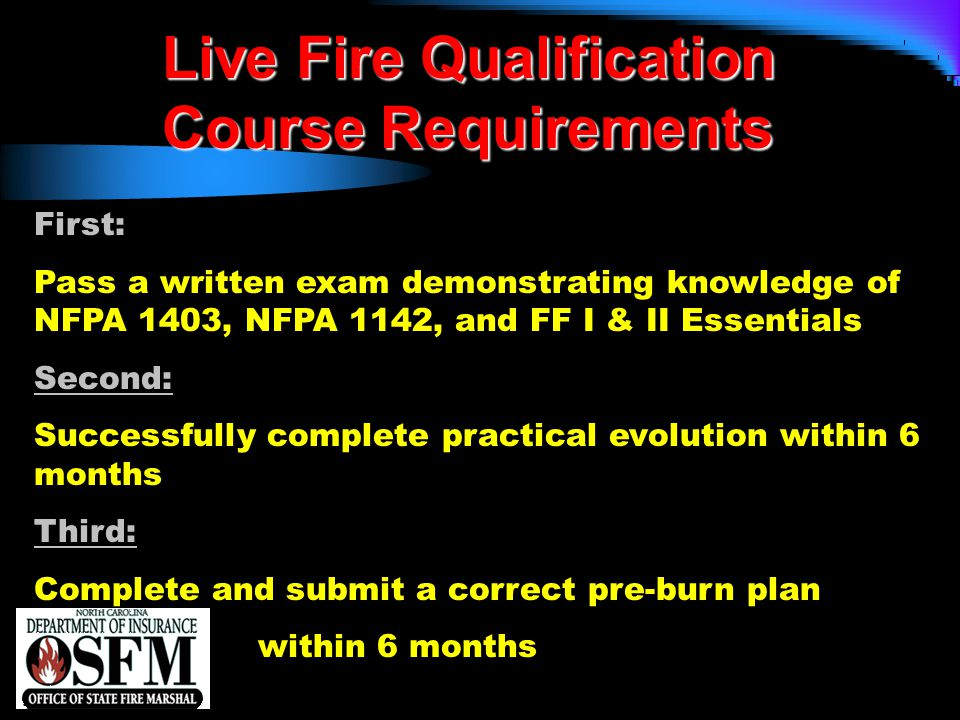 NFPA 1403 Chapter 4 4.1.2 Student Prerequisites  Students participating in a live fire training evolution who have received the required minimum training from other than the AHJ shall not be permitted to participate in any live fire training evolution without first presenting prior written evidence of having successfully completed the prescribed minimum training to the levels specified in 4.1.1.