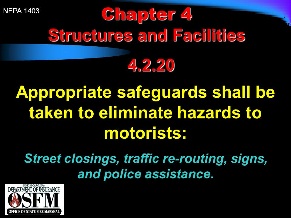 NFPA 1403 Chapter 4 Structures and Facilities 4.2.20 4.2.20 Appropriate safeguards shall be taken to eliminate hazards to motorists: Street closings,