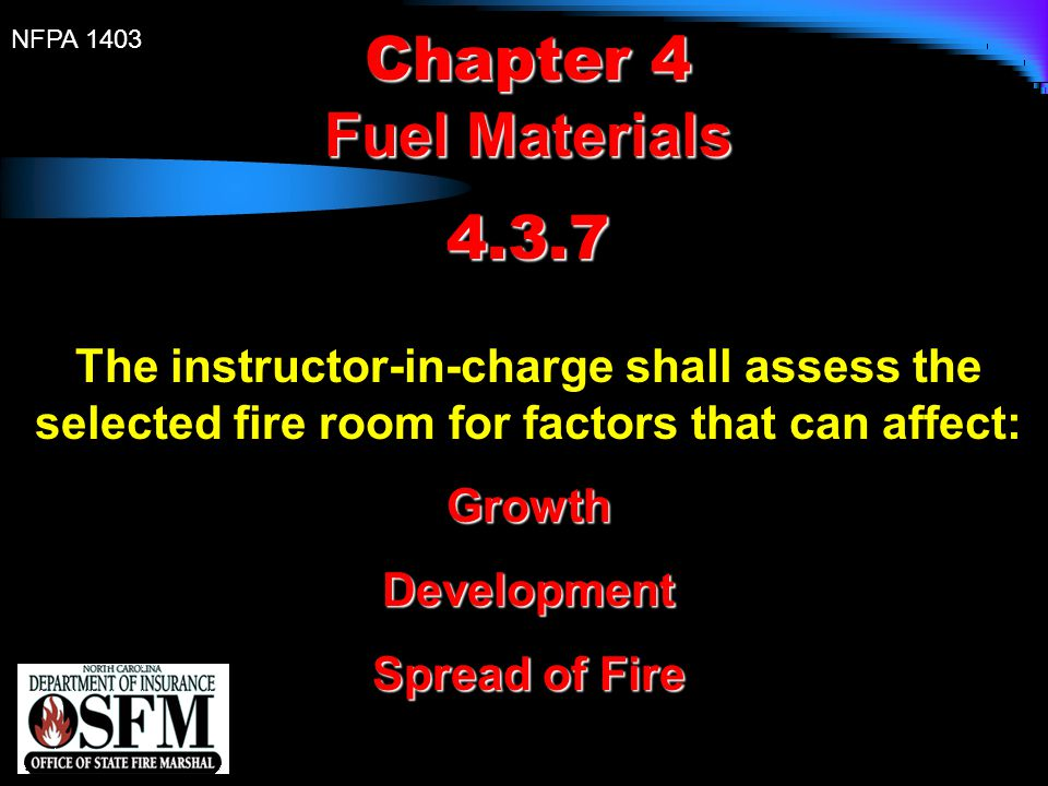 NFPA 1403 Chapter 4 Fuel Materials 4.3.7 The instructor-in-charge shall assess the selected fire room for factors that can affect:GrowthDevelopment Sp