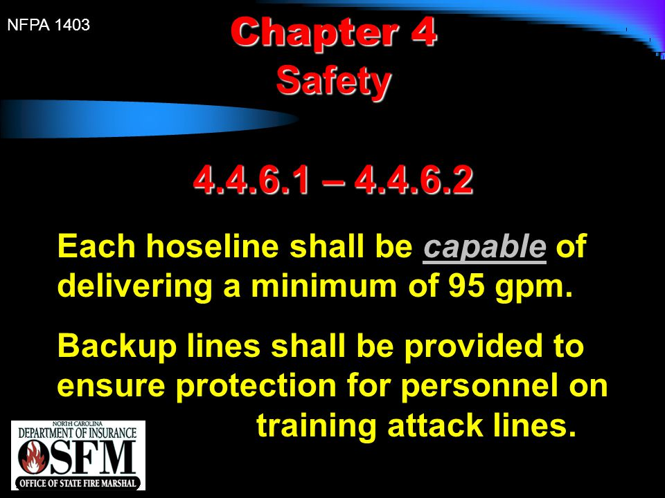 NFPA 1403 Chapter 4 Safety 4.4.6.1 – 4.4.6.2 Each hoseline shall be capable of delivering a minimum of 95 gpm. Backup lines shall be provided to ensur