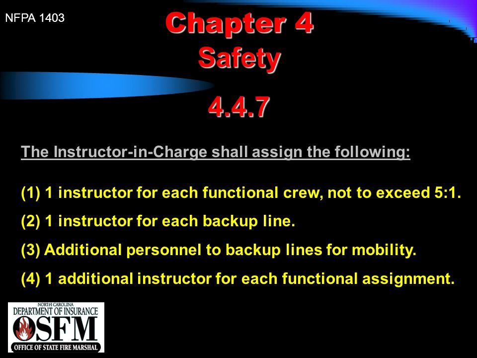 NFPA 1403 Chapter 4 Safety4.4.7 The Instructor-in-Charge shall assign the following: (1) 1 instructor for each functional crew, not to exceed 5:1. (2)