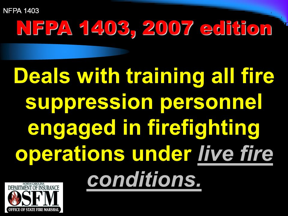 NFPA 1403 NFPA 1403, 2007 edition Provides a process for conducting live fire training evolutions to ensure that they are conducted in safe facilities and that the exposure to health and safety hazards for the fire fighting receiving the training is minimized.