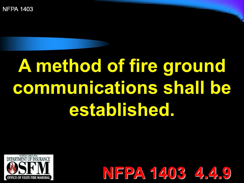 NFPA 1403 A method of fire ground communications shall be established. NFPA 1403 4.4.9
