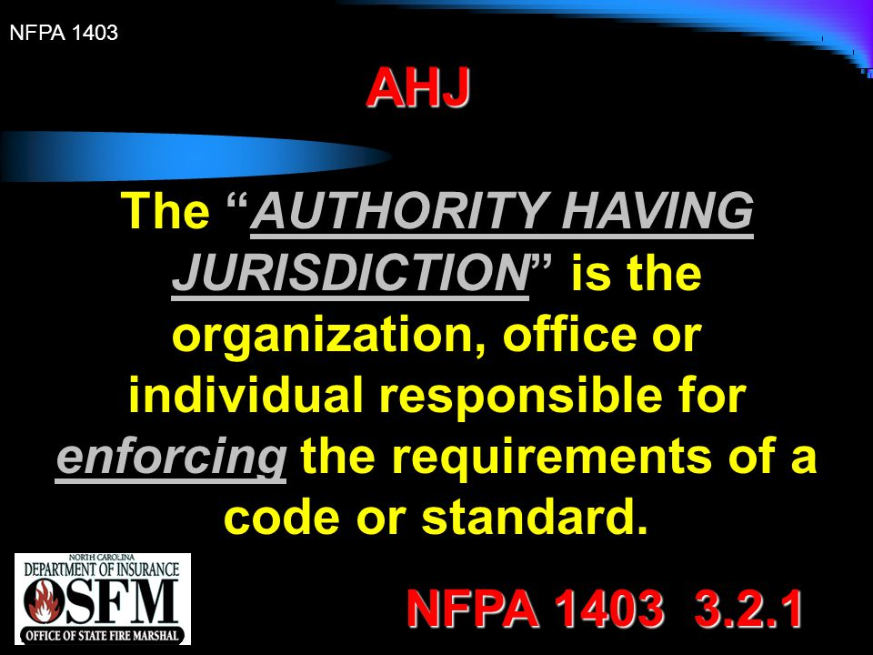 """NFPA 1403 AHJ The """"AUTHORITY HAVING JURISDICTION"""" is the organization, office or individual responsible for enforcing the requirements of a code or st"""