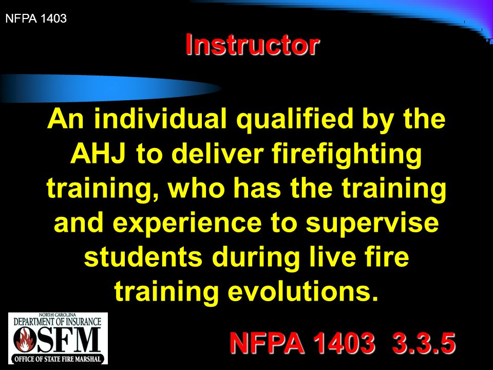 NFPA 1403 Instructor In Charge An individual qualified as an instructor and designated by the AHJ to be in charge of the live fire training evolution.