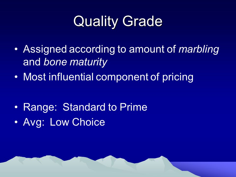 Quality Grade Assigned according to amount of marbling and bone maturity Most influential component of pricing Range: Standard to Prime Avg: Low Choice