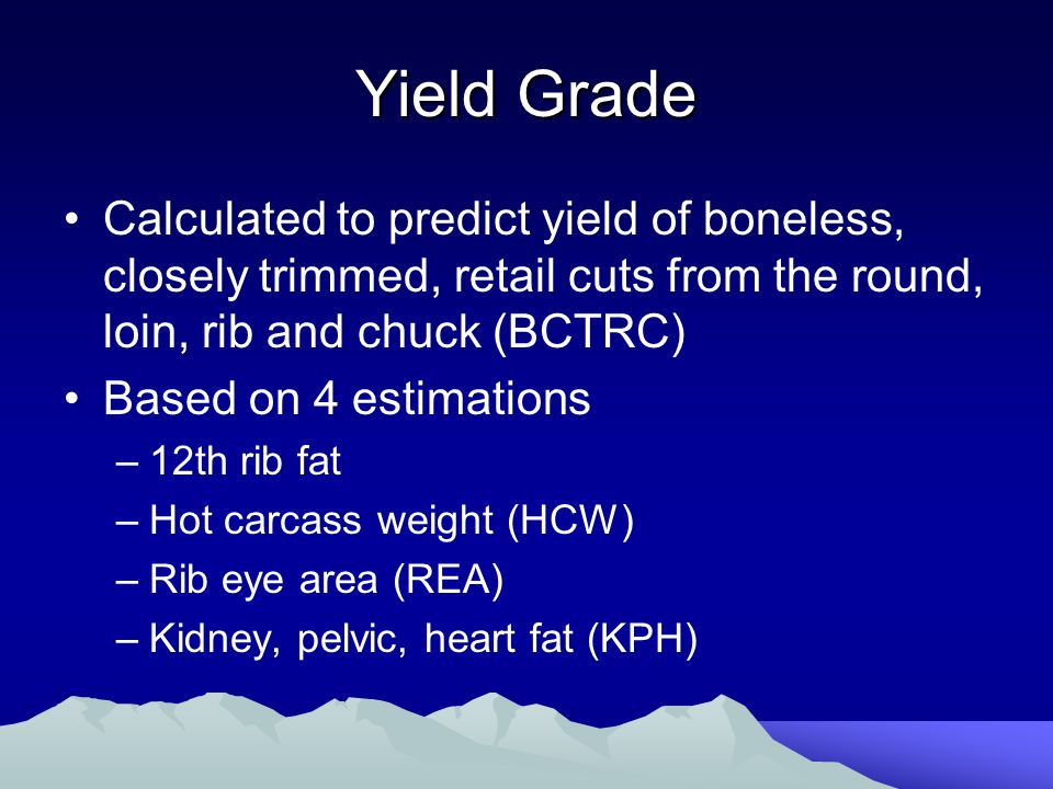 Yield Grade Calculated to predict yield of boneless, closely trimmed, retail cuts from the round, loin, rib and chuck (BCTRC) Based on 4 estimations –12th rib fat –Hot carcass weight (HCW) –Rib eye area (REA) –Kidney, pelvic, heart fat (KPH)