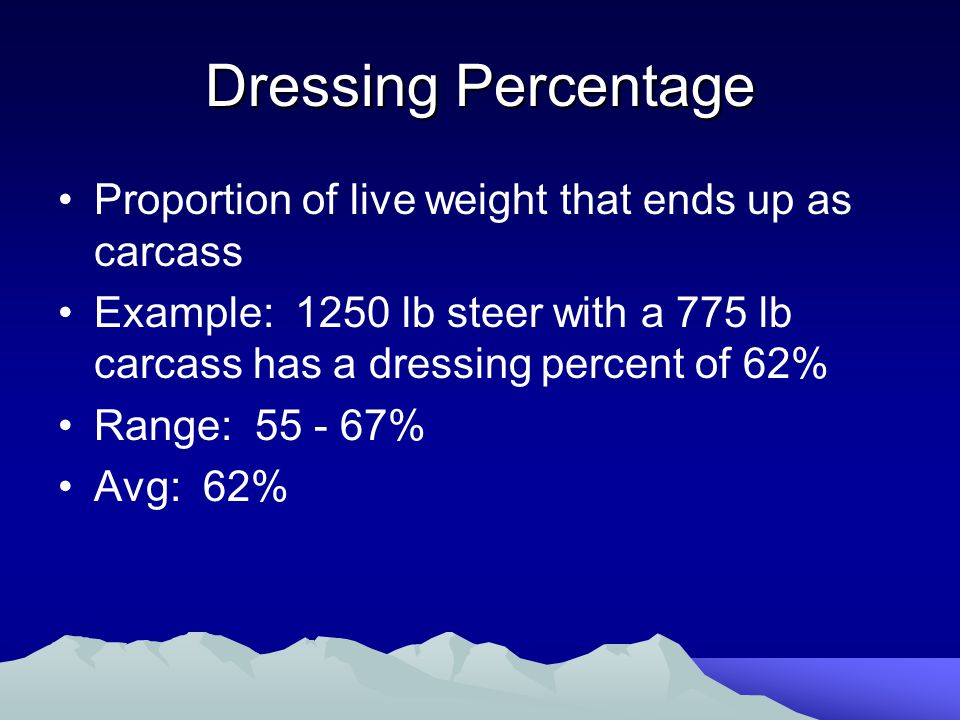 Dressing Percentage Proportion of live weight that ends up as carcass Example: 1250 lb steer with a 775 lb carcass has a dressing percent of 62% Range: 55 - 67% Avg: 62%