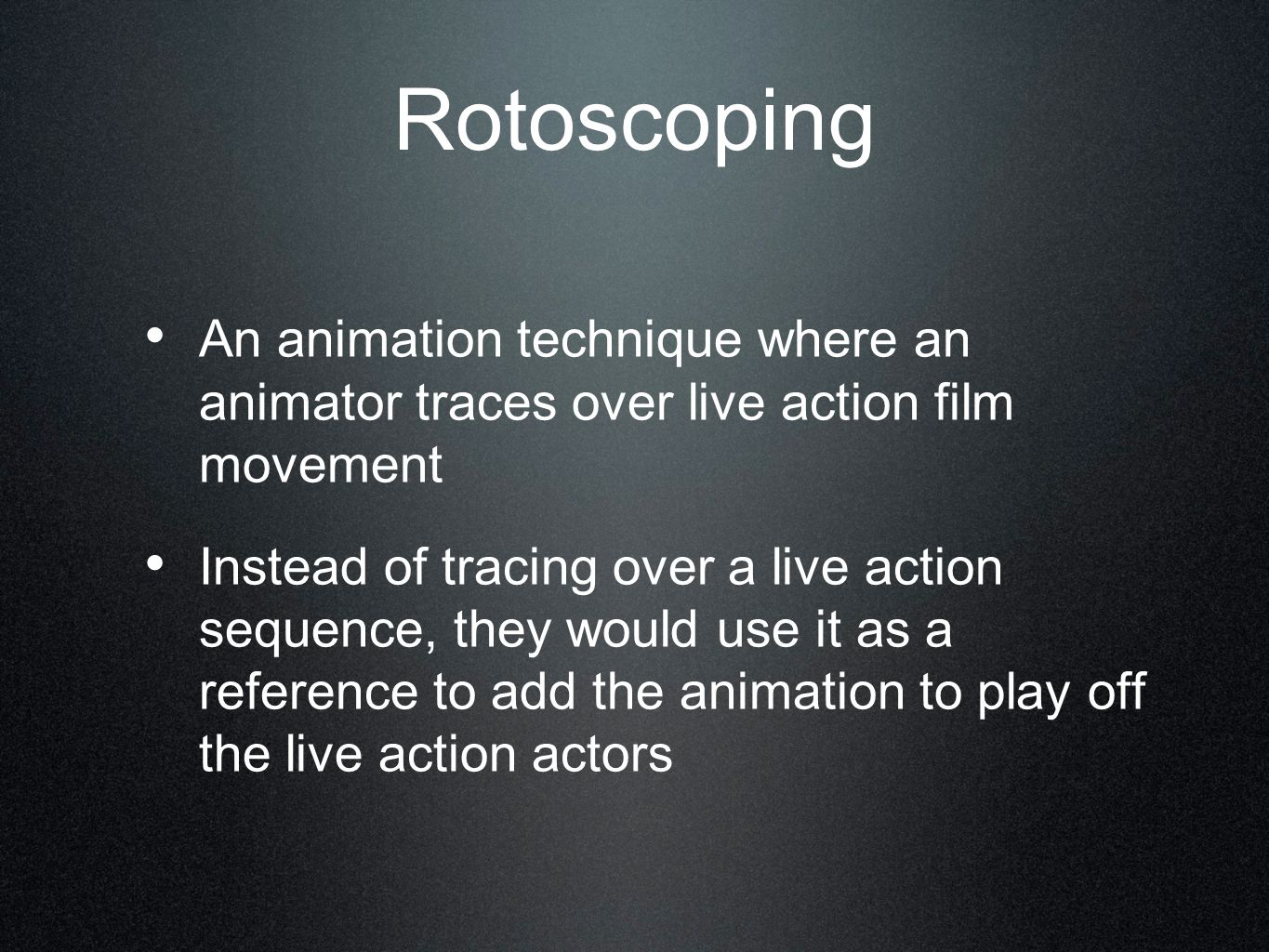Rotoscoping An animation technique where an animator traces over live action film movement Instead of tracing over a live action sequence, they would use it as a reference to add the animation to play off the live action actors