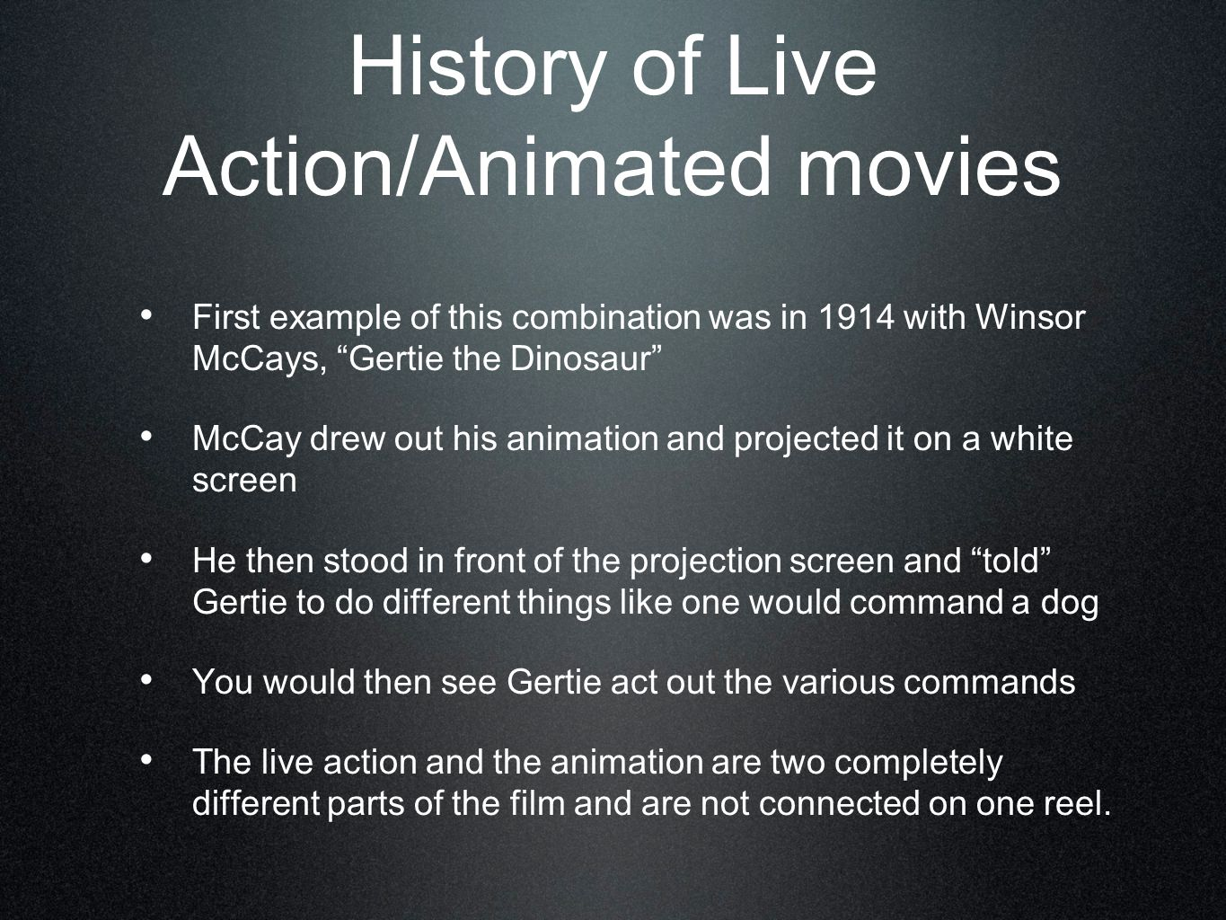 History of Live Action/Animated movies First example of this combination was in 1914 with Winsor McCays, Gertie the Dinosaur McCay drew out his animation and projected it on a white screen He then stood in front of the projection screen and told Gertie to do different things like one would command a dog You would then see Gertie act out the various commands The live action and the animation are two completely different parts of the film and are not connected on one reel.