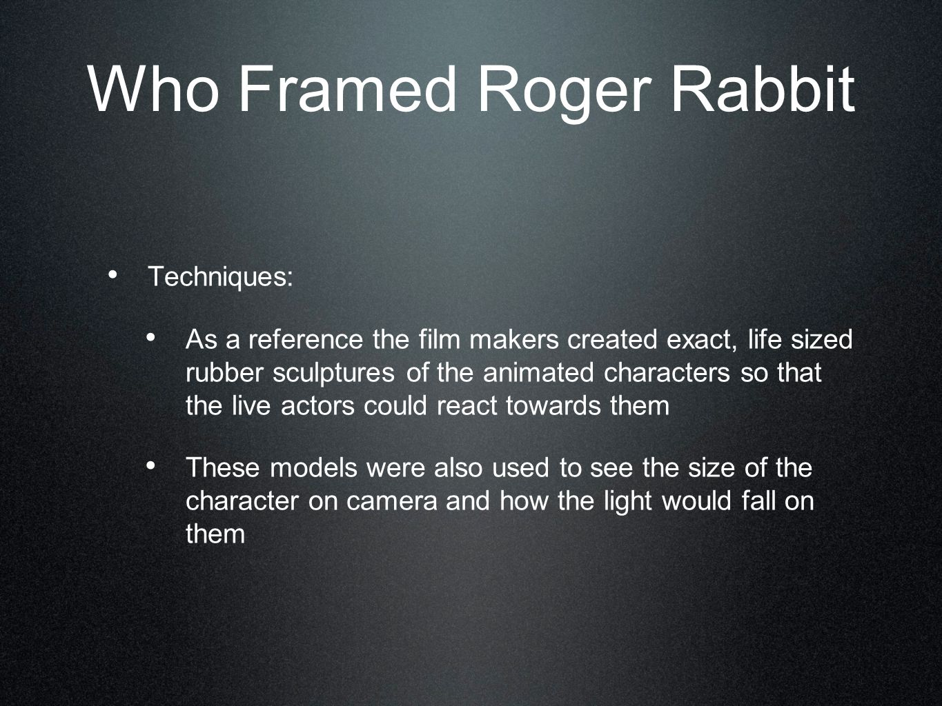 Who Framed Roger Rabbit Techniques: As a reference the film makers created exact, life sized rubber sculptures of the animated characters so that the live actors could react towards them These models were also used to see the size of the character on camera and how the light would fall on them