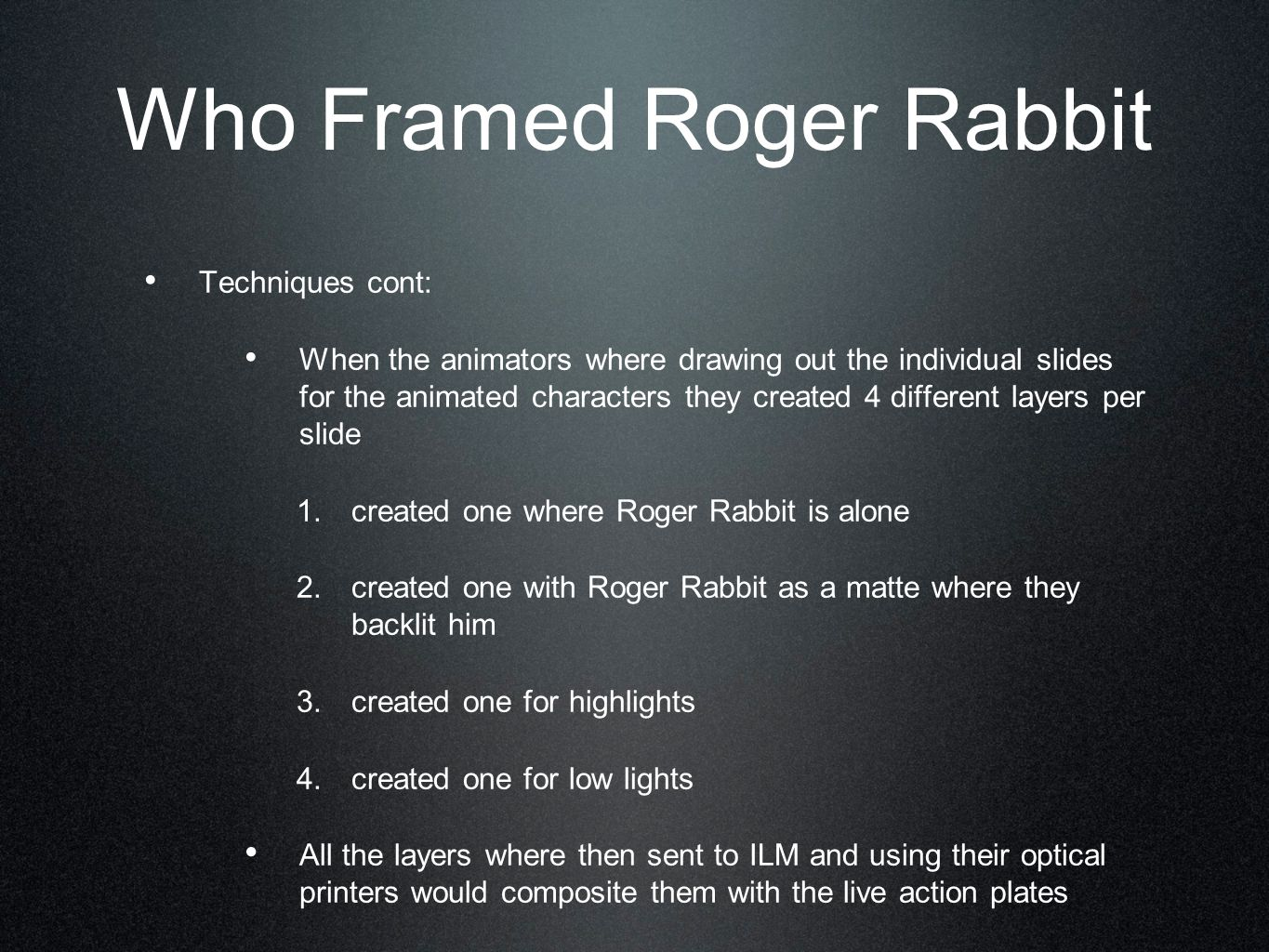 Who Framed Roger Rabbit Techniques cont: When the animators where drawing out the individual slides for the animated characters they created 4 different layers per slide 1.